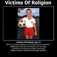 This is why I am an atheist. It is so stupid that this child died because he was not allowed the proper medical care for his disease.