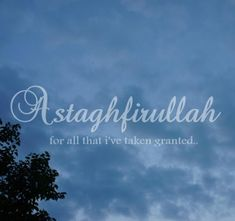 Astaghfirullah (Allah forgive me) for all that i'v taken for granted, and been ungrateful for.