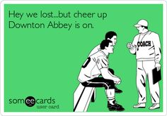 Hey we lost...but cheer up Downton Abbey is on.