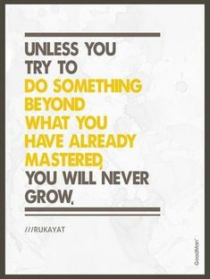 """""""Unless you try to do something beyond what you have already mastered you will never grow."""""""
