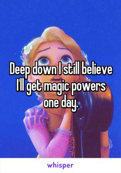 Deep down I still believe I'll get magic powers one day.