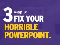 3waysto FIX YOUR HORRIBLE POWERPOINT.