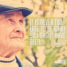 """""""It is never too late to be what you might have been."""" ~George Eliot"""
