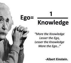 """More the knowledge, the lesser the ego.  Lesser the knowledge, more the ego ..."" ~Albert Einstein #quote"