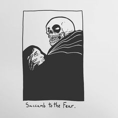 Succumb to the Fear.