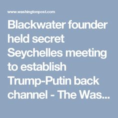 Blackwater founder held secret Seychelles meeting to establish Trump-Putin back channel - The Washington Post