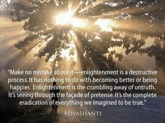 """""""Enlightenment is a destructive process. It has nothing to do with becoming better or being happier. Enlightenment is the crumbling away of untruth. It's seeing  through the facade of pretense. It's the complete eradication of everything we imagined to be true.""""    ― Adyashanti"""