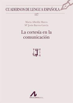 La cortesía en la comunicación / Marta Albelda Marco, Mª Jesús Barros García - Madrid : Arco-Libros, D.L. 2013