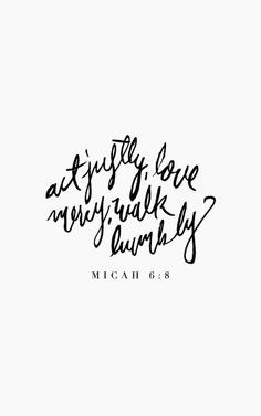 Act justly, love mercy, walk humbly. Micah 6:8