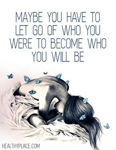 Positive Quote: Maybe you have to let go of who you were to become who you will be. www.HealthyPlace.com