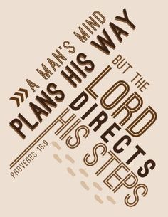The mind of man plans his way, But the Lord directs his steps. - Proverbs 16:9