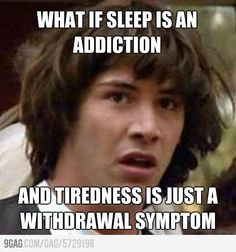then I'm addicted to sleep and need a major intervention.