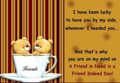 A Friend in need is a Friend indeed! Send this Ecard to your friend perfectly apt for this phrase.