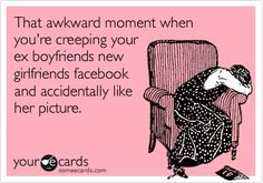 That awkward moment when you're creeping your ex boyfriends new girlfriends facebook and accidentally like her picture.