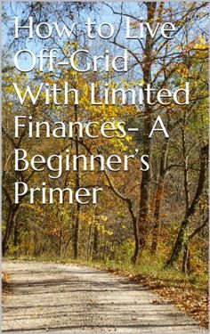 ; How to Live Off-Grid With Limited Finances- A Beginner's Primer by Linton Wells, http://www.amazon.com/dp/B00CVAZ1AQ/ref=cm_sw_r_pi_dp_hX1Lsb1GKZ3Y7