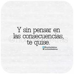 Y sin pensar en las consecuencias, te quose#frase. *