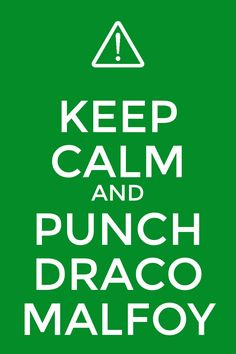 Keep Calm and Punch Draco Malfoy....... But please don't he's so beautiful