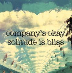 company's okay, solitude is bliss.