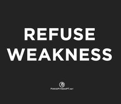 Refuse Weakness, Strength, Be Strong, Fitness, Force Fitness, Personal Training, Motivated,