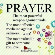 Prayer, the most powerful weapon against trials. The most effective medicine against sickness. And the most valuable gift to someone you love.