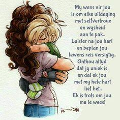 My wens vir jou is om elke uitdaging met selfvertroue en wysheid aan te pak.Luister na jou hart en beplan jou lewens reis versigtig. Onthou altyd dat jy uniek is en dat ek jou met my hele hart lief het.Ek is trots om jou ma te wees! Daughter Quotes, Mom Quotes, Wisdom Quotes, Qoutes, Life Quotes, Afrikaans Quotes, Decoupage Paper, Love Yourself Quotes, Baby Scrapbook