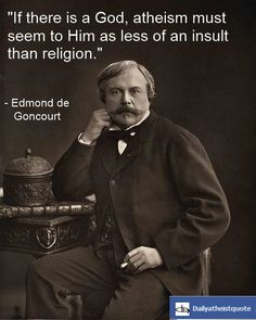 """If there is a God, atheism must seem to Him as less of an insult than religion."" - Edmond de Goncourt https://en.wikipedia.org/wiki/Edmond_de_Goncourt Prix Goncourt https://en.wikipedia.org/wiki/Prix_Goncourt"