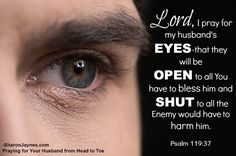 Lord, I pray for my husband's EYES-that they will be OPEN to all You have to bless him and SHUT to all the Enemy would have to bring him harm.