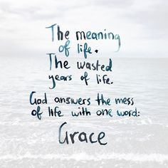 The meaning of life. the wasted years of life. God answers the mess of life with one word: Grace.