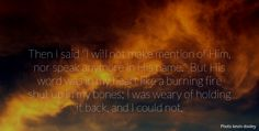 """Then I said """"I will not make mention of Him, nor speak anymore in His name."""" But His word was in my heart like a burning fire shut up in my bones; I was weary of holding it back, and I could not.. Jeremiah 20:9"""