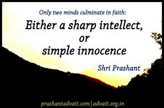 Only two minds culminate in faith either a sharp intellect or simple innocence ~ Shri Prashant #ShriPrashant #Advait #faith #innocence #intellect #mind Read at:- prashantadvait.com Watch at:-www.youtube.com/c/ShriPrashant Website:-www.advait.org.in Facebook:-www.facebook.com/prashant.advaitLinkedIn:- www.linkedin.com/in/prashantadvait Twitter:-https://twitter.com/Prashant_Advait