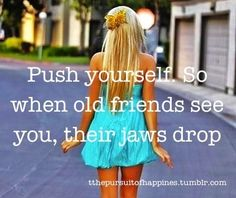 Push yourself so when old friends see you, their jaws drop.