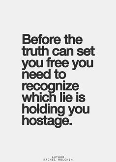 BEFORE THE TRUTH CAN SET YOU FREE YOU NEED TO RECOGNIZE WHICH LIE IS HOLDING YOU HOSTAGE.