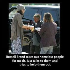 Russell Brand takes out homeless people for meals, just talks to them and tries to help them out.