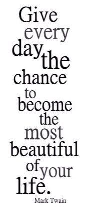 Give every day the chance to become the most beautiful of your life-Mark Twain
