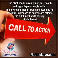 """""""The chief condition on which, life, health and vigor depends on, is action. It is by action that an organism develops its faculties, increases its energy, and attains the fulfillment of its destiny."""" - Colin Powell  www.NadineLove.com Fulfillment Quotes, Call To Action, Destiny, Conditioner, Health, Life, Health Care, Salud"""
