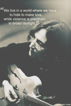 """""""We live in a world where we have to hide to make love, while violence is practiced in broad daylight"""" -- John Lennon"""