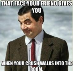 MR bean - That face your friend gives you When your crush walks into the room.