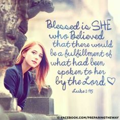Blessed is she who believed that there would be a fulfillment of what had been spoken to her by the Lord.  Luke 1:45