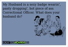 My Husband is a sexy badge wearin', panty dropping', hot piece of ass Correctional Officer. What does your husband do?