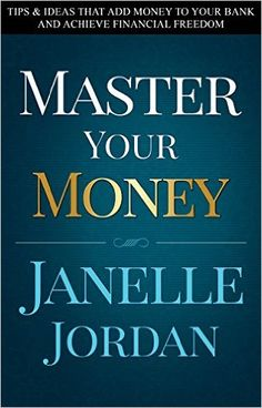 Amazon.com: Master Your Money: Tips & Ideas That Add Money to Your Bank and Achieve Financial Freedom eBook: Janelle Jordan: Kindle Store