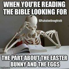 When you're reading the Bible looking for the part about the easter bunny and the eggs.