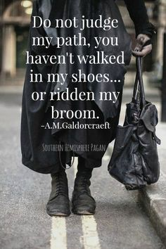 Humor.  Do not judge my path... you haven't walked in my shoes.... or ridden my broom. Quote.