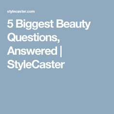 5 Biggest Beauty Questions, Answered | StyleCaster