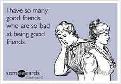 I have so many good friends who are so bad at being good friends.