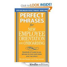 Perfect Phrases for New Employee Orientation and Onboarding: Hundreds of ready-to-use phrases to train and retain your top talent (Perfect Phrases Series) [Kindle Edition] Brenda Hampel (Author), Erika Lamont (Author) 5.0 out of 5 stars Digital List Price:	$12.22 Print List Price:	 $12.00 Kindle Price:	 $8.85 includes free international wireless delivery via Amazon Whispernet You Save:	 $3.15 (26%)