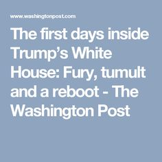 The first days inside Trump's White House: Fury, tumult and a reboot - The Washington Post