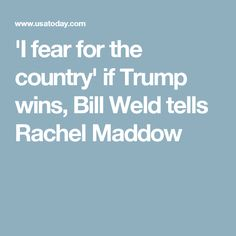'I fear for the country' if Trump wins, Bill Weld tells Rachel Maddow
