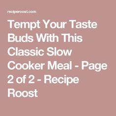 Tempt Your Taste Buds With This Classic Slow Cooker Meal - Page 2 of 2 - Recipe Roost