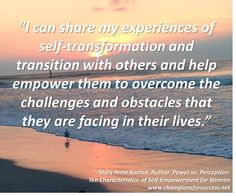 """""""I can share my experiences of self-transformation and transition with others and help empower them to overcome the challenges and obstacles that they are facing in their lives."""" -Mary Anne Kochut, Author: Power vs. Perception: Ten Characteristics  of Self-Empowerment for Women www.championsforsuccess.net"""