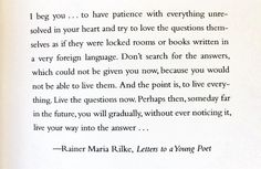 Try to love the questions themselves...Rilke quote